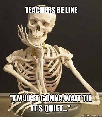 "Teachers Be Like ""I'm just gonna wait til it's quiet..."" - Willy Wonka Arts Skeleton - quickmeme"
