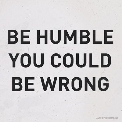 Be Humble. You Could Be Wrong.
