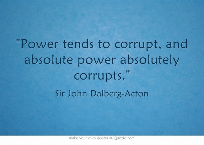argumentative essay on power corrupts and absolute power corrupts absolutely Corrupts quotes from brainyquote, an extensive collection of quotations by famous authors, celebrities, and newsmakers power tends to corrupt and absolute power corrupts absolutely - lord acton.
