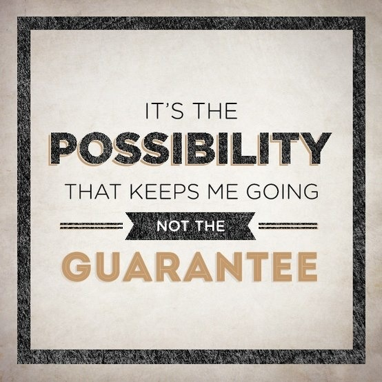 It's the possibility that keeps me going. Not the guarantee.