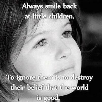 Always smile back at little children.  To ignore them is to destroy their belief that the world is good...
