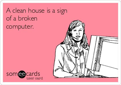 A clean house is a sign of a broken computer.. ecard jokes humor funny hilarious LOL haha hahaha