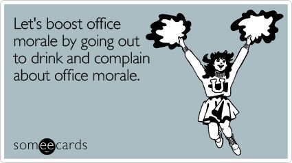 Let's boost office morale by going out to drink and complain about office morale.