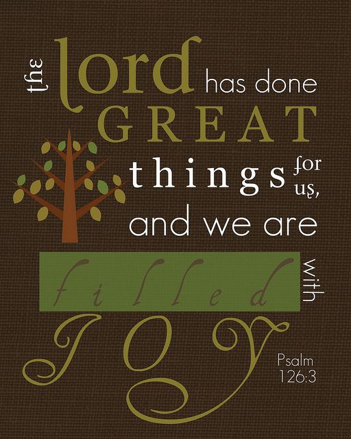 "Psalm 126:3; NIV ""The LORD has done great things for us, and we are filled with joy."""