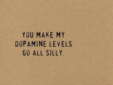 You make my dopamine levels go all silly.