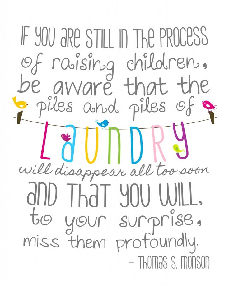 "free printable ""If you are still in the process of raising children, be aware that the piles and piles of laundry will disappear all too soon and that you will, to your surprise, miss them profoundly.""  ~Thomas S. Monson"