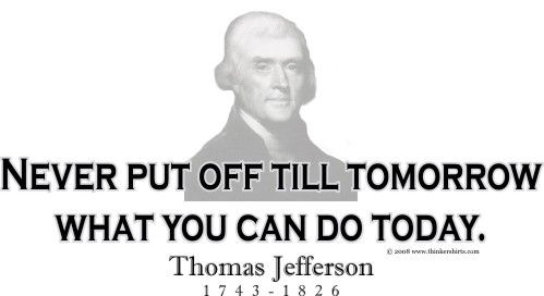 Never put off until tomorrow what you can do today.