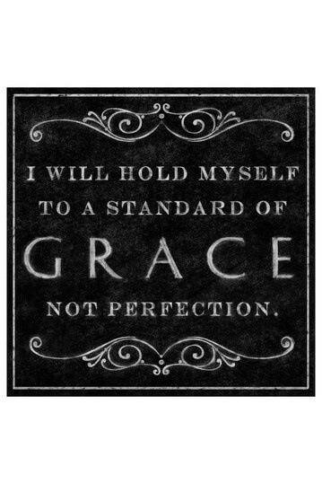 """I will hold myself to a standard of GRACE not perfection."" Anonymous"
