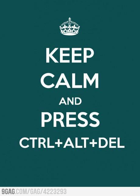 Keep calm and press ctrl+alt+del