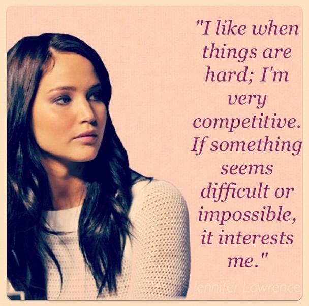 "... seems difficult or impossible, it interests me.""—Jennifer Lawrence Jennifer Lawrence"