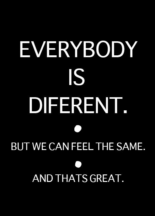 EVERYBODY IS DIFERENT. but we can feel the same. and thats great.