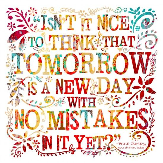 Isn't it nice to think that tomorrow is a new day with no mistakes in it yet? - Anne Shirley (L.M. Montgomery)