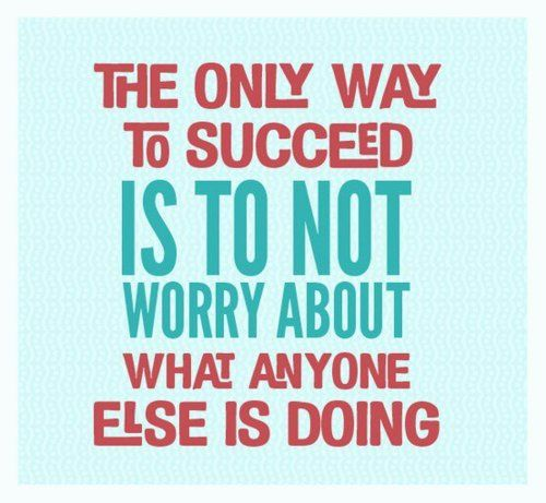 The only way to succeed is to not worry about what anyone else is doing.