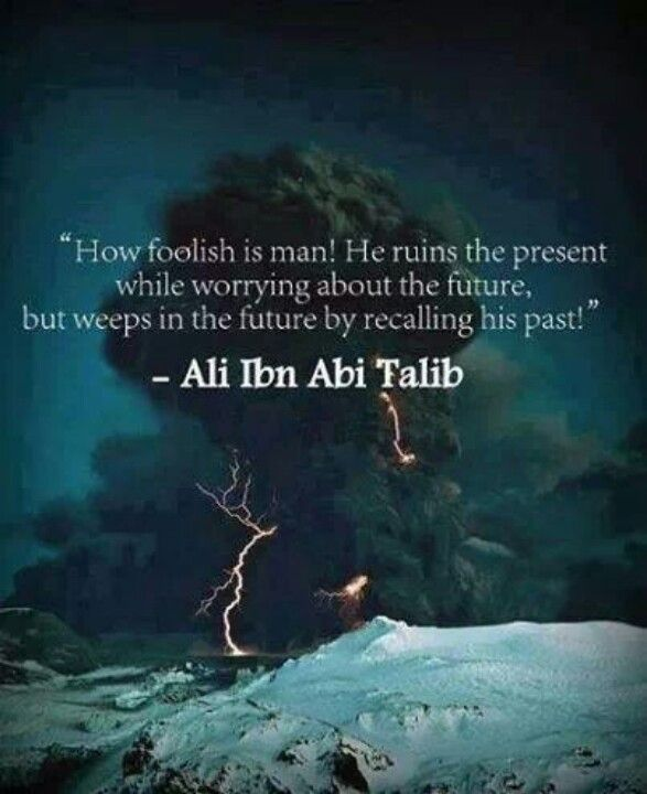 """How foolish is man! He ruins the present while worrying about the past."" – Ali Ibn Abu Talib"