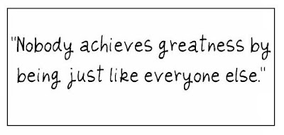 """""""Nobody achieves greatness by being just like everyone else."""""""
