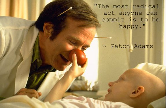 """""""The most radical act anyone can commit is to be happy."""" ~ Patch Adams Quote"""