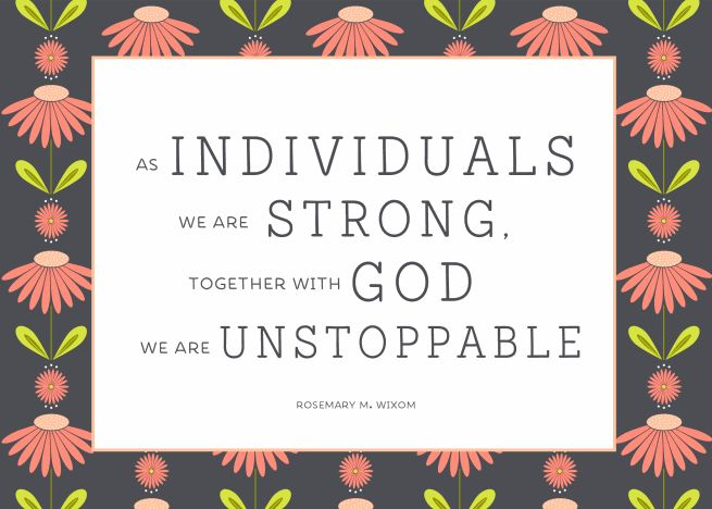 As individuals we are strong, together with God we are unstoppable.  Rosemary M. Wixom #womensmeeting