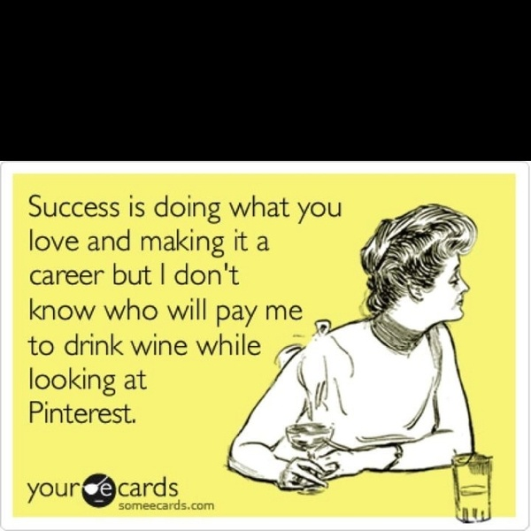 Success is doing what you love and making it a career but I don't know who will pay me to drink wine while looking at Pinterest....