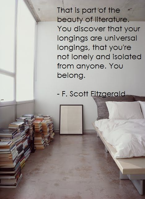 """That is part of the beauty of literature. You discover that your longings are universal longings; that you're not lonely or isolated from anyone. That you belong."" --F. Scott Fitzgerald #Quotes"