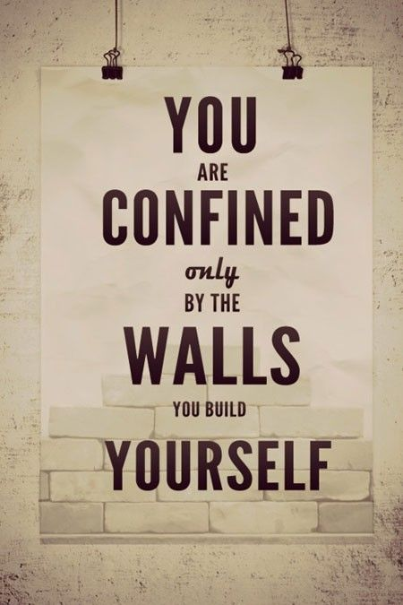 """""""You are confined only by the walls you build yourself."""""""