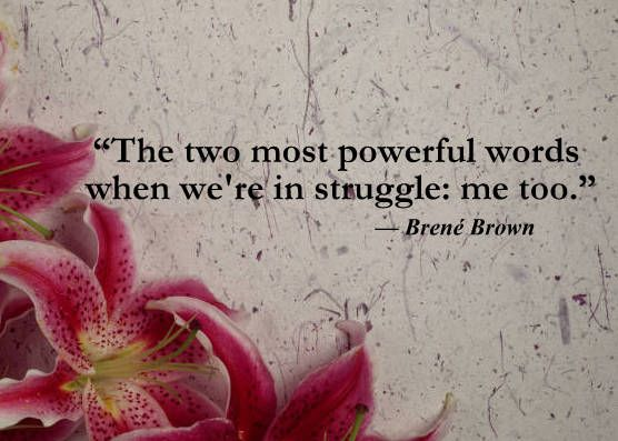"""The two most powerful words when we're in struggle:  me too."" - Brene Brown 