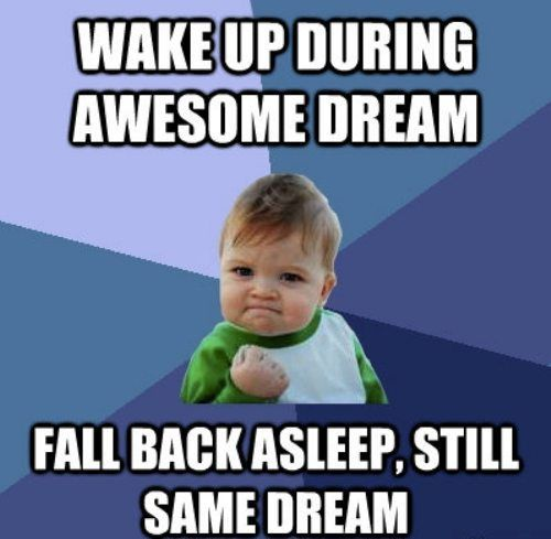 Wake up during awesome dream...