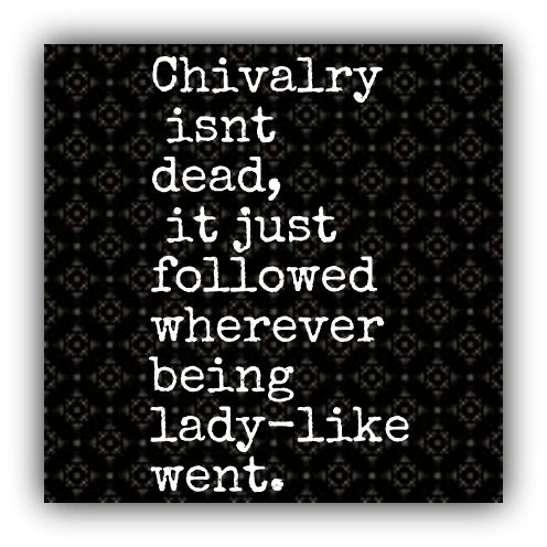 """Chivalry isn't dead, it just followed wherever being lady-like went"""