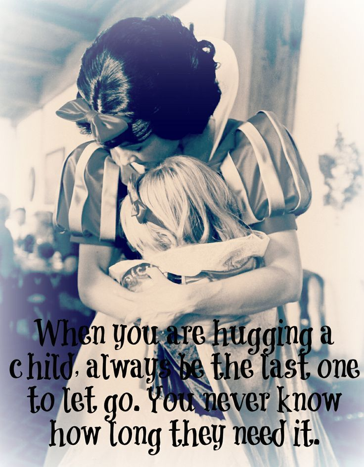"""When you are hugging a child, always be the last one to let go. You never know how long they need it."" - a retired Disney Princess"