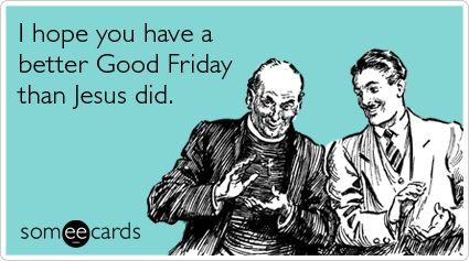 I hope you have a better Good Friday than Jesus did.