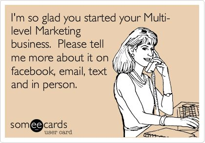 I'm so glad you started your Multi-level Marketing business. Please tell me more about it on facebook, email, text and in person.