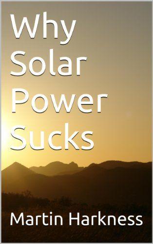 Why Solar Power Sucks - http://clean-energy-now.com/solar-power-sucks/