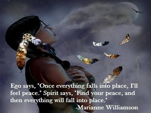 Ego say Once everything falls into place I'll feel peace Spirit says Find your peace and then everything wil fall into place | Anonymous ART of Revolution