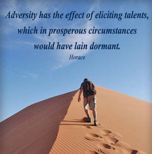 adversity has the effect of eliciting Adversity has the effect of eliciting talents, which in prosperous circumstances would have lain dormant -horace 48 breakdowns can create breakthroughs things fall apart so things can fall together -anonymous 49 difficulties, opposition, criticism-these things are meant to be overcome, and there is a special joy in.