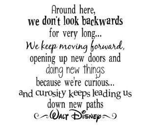 Great quote from Walt Disney.. Around here... we don't look backwards.. Perfect message for my clients who have struggled with weight loss. Concentrate on what you are going to do now and tomorrow.. forget about the past problems.. focus on future fun!