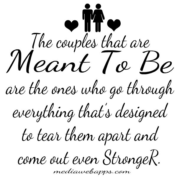 The couples that are meant to be are the ones who go through everything that's designed to tear them apart and come out even stronger.- Love Quote