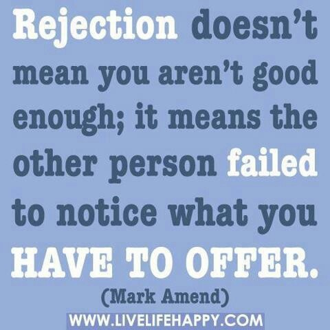 Rejection... Fitting quote for whatever. Be it a person, job, college, Etc