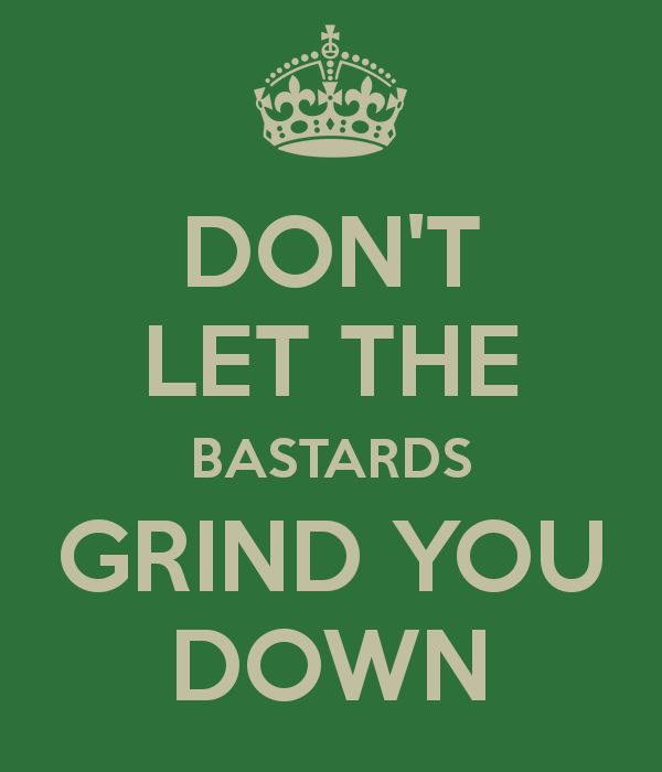 don t let the bastards grind you down wise words