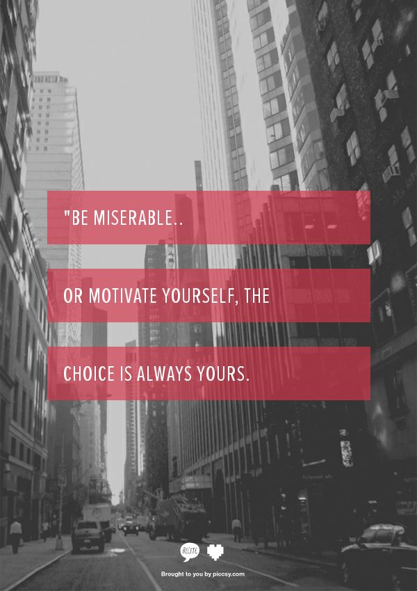 be miserable or motivate yourself.  the choice is yours