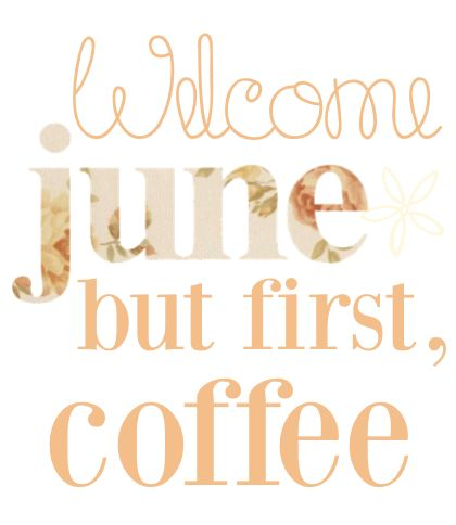 welcome june, but first coffee!