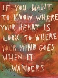 look to where your mind wanders