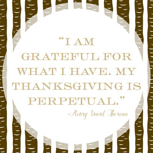 """I am grateful for what I have. My Thanksgiving is perpetual."" ~ Henry David Thoreau 