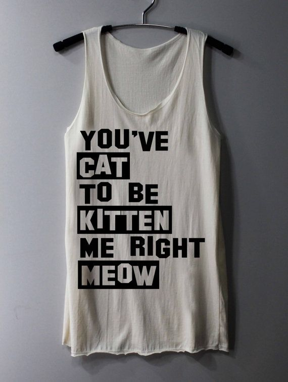You've Cat to be Kitten Me Right Meow Shirts Animal Shirts Tank Top Tunic TShirt T Shirt Singlet