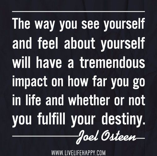 The way you see yourself and feel about yourself will have a tremendous impact on how far you go in life and whether or not you fulfill your destiny. -Joel Osteen by deeplifequotes, via Flickr