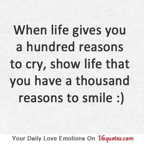 When life gives you a hundred reasons to cry, show life that you have a thousand