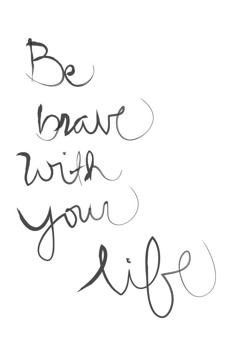 Be Brave with Your Life - So true. It's the only one you've got. The alternative isn't nearly as enticing!