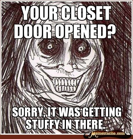 Your closet door opened? / sorry, it was getting stuffy in there.