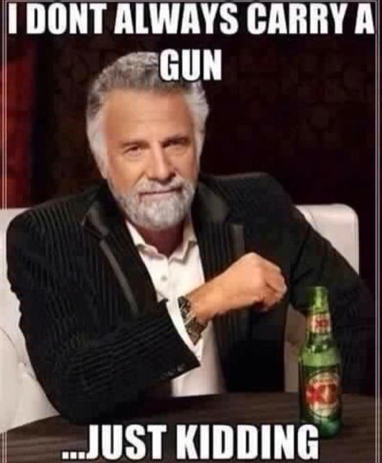 I don't always carry my gun
