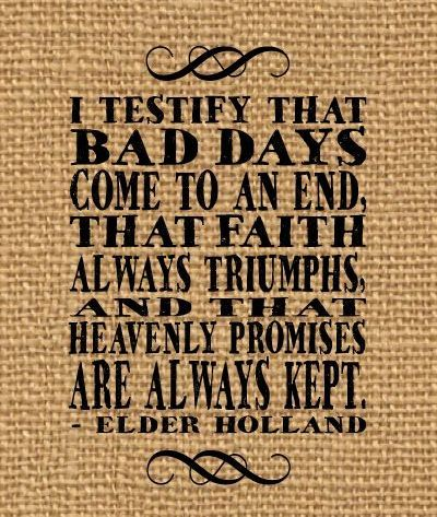 LIKE and SHARE if you agree with Jeffrey R. Holland http://pinterest.com/pin/24066179231042235 that bad days come to an end, faith triumphs, and heavenly promises are kept.