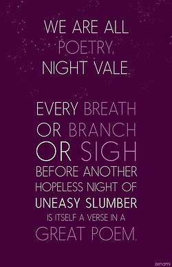 We are all poetry, Night Vale. Every breath or branch or sigh before another hopeless night of uneasy slumber is itself a verse in a great poem.