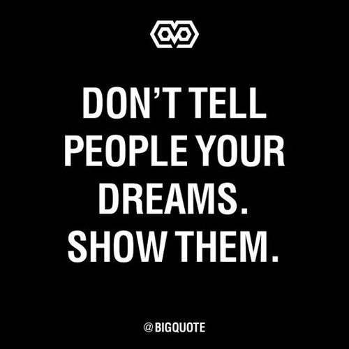 Truth! When you tell people your dreams, most of the time they won't believe you. Remember actions speak louder than words... GO FOR IT!  for more motivation check out http://www.insearch4success.com/lost-keys-to-success/